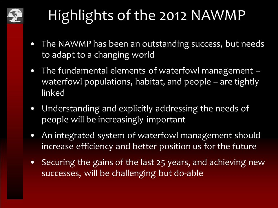 Highlights of the 2012 NAWMP The NAWMP has been an outstanding success, but needs to adapt to a changing world The fundamental elements of waterfowl management – waterfowl populations, habitat, and people – are tightly linked Understanding and explicitly addressing the needs of people will be increasingly important An integrated system of waterfowl management should increase efficiency and better position us for the future Securing the gains of the last 25 years, and achieving new successes, will be challenging but do-able