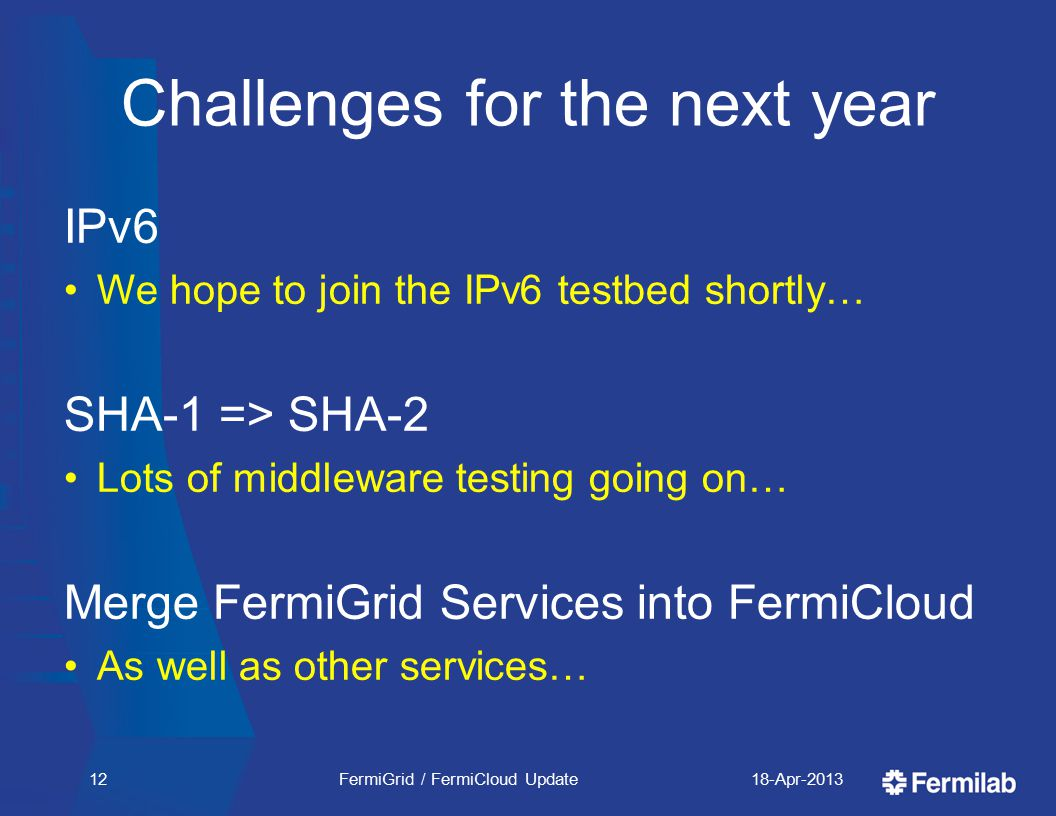 Challenges for the next year IPv6 We hope to join the IPv6 testbed shortly… SHA-1 => SHA-2 Lots of middleware testing going on… Merge FermiGrid Services into FermiCloud As well as other services… 18-Apr-2013FermiGrid / FermiCloud Update12