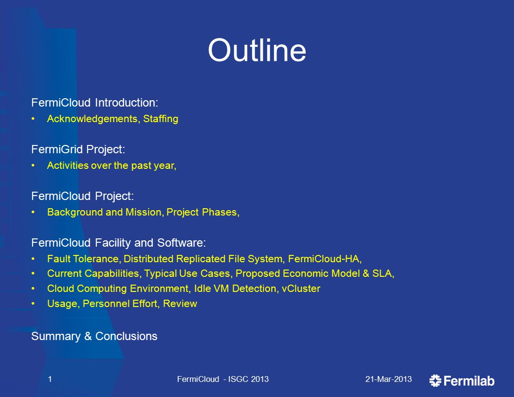 Outline FermiCloud Introduction: Acknowledgements, Staffing FermiGrid Project: Activities over the past year, FermiCloud Project: Background and Mission, Project Phases, FermiCloud Facility and Software: Fault Tolerance, Distributed Replicated File System, FermiCloud-HA, Current Capabilities, Typical Use Cases, Proposed Economic Model & SLA, Cloud Computing Environment, Idle VM Detection, vCluster Usage, Personnel Effort, Review Summary & Conclusions 21-Mar-2013FermiCloud - ISGC 20131