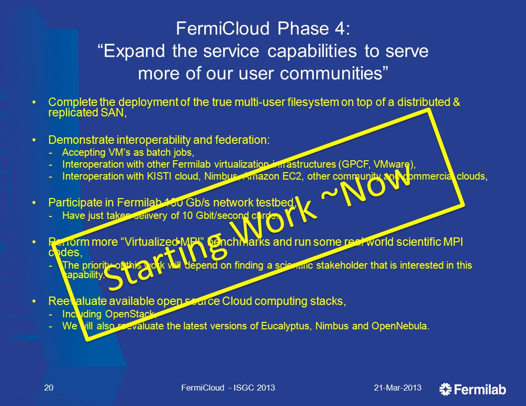 FermiCloud Phase 4: Expand the service capabilities to serve more of our user communities Complete the deployment of the true multi-user filesystem on top of a distributed & replicated SAN, Demonstrate interoperability and federation:  Accepting VM s as batch jobs,  Interoperation with other Fermilab virtualization infrastructures (GPCF, VMware),  Interoperation with KISTI cloud, Nimbus, Amazon EC2, other community and commercial clouds, Participate in Fermilab 100 Gb/s network testbed,  Have just taken delivery of 10 Gbit/second cards.