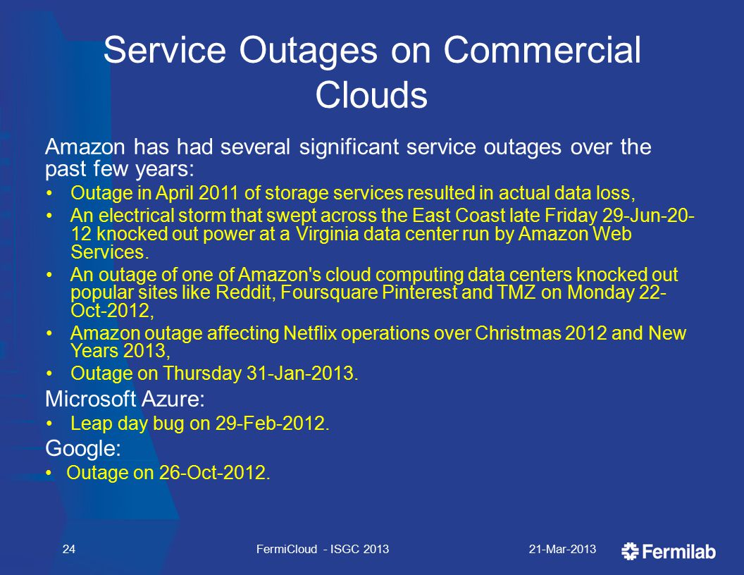 Service Outages on Commercial Clouds Amazon has had several significant service outages over the past few years: Outage in April 2011 of storage services resulted in actual data loss, An electrical storm that swept across the East Coast late Friday 29-Jun-20- 12 knocked out power at a Virginia data center run by Amazon Web Services.