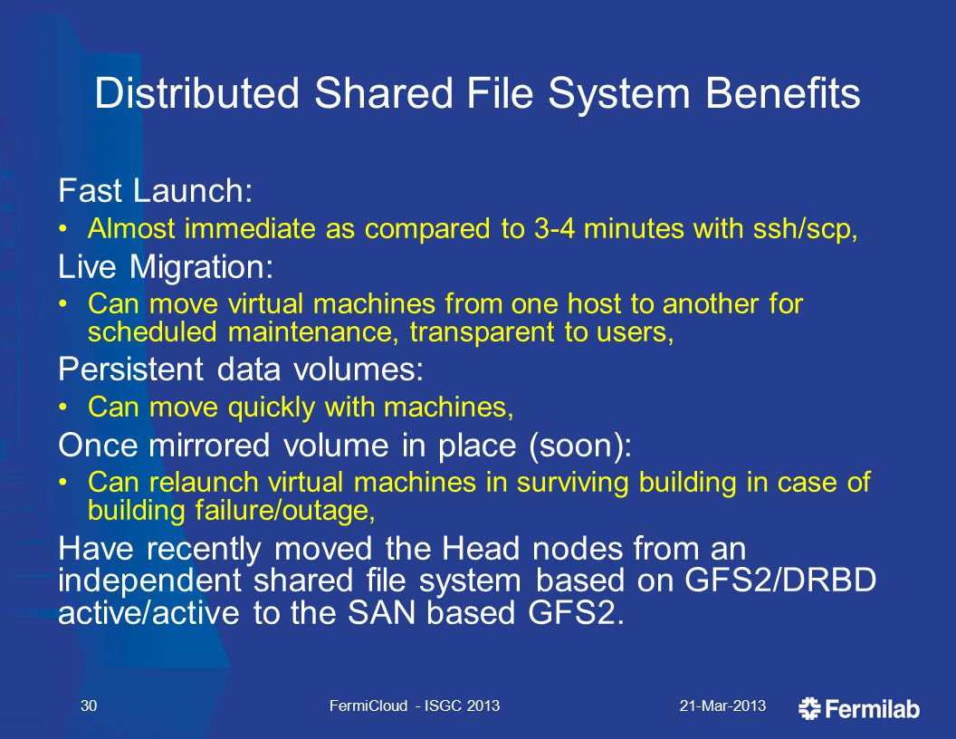 Distributed Shared File System Benefits Fast Launch: Almost immediate as compared to 3-4 minutes with ssh/scp, Live Migration: Can move virtual machines from one host to another for scheduled maintenance, transparent to users, Persistent data volumes: Can move quickly with machines, Once mirrored volume in place (soon): Can relaunch virtual machines in surviving building in case of building failure/outage, Have recently moved the Head nodes from an independent shared file system based on GFS2/DRBD active/active to the SAN based GFS2.