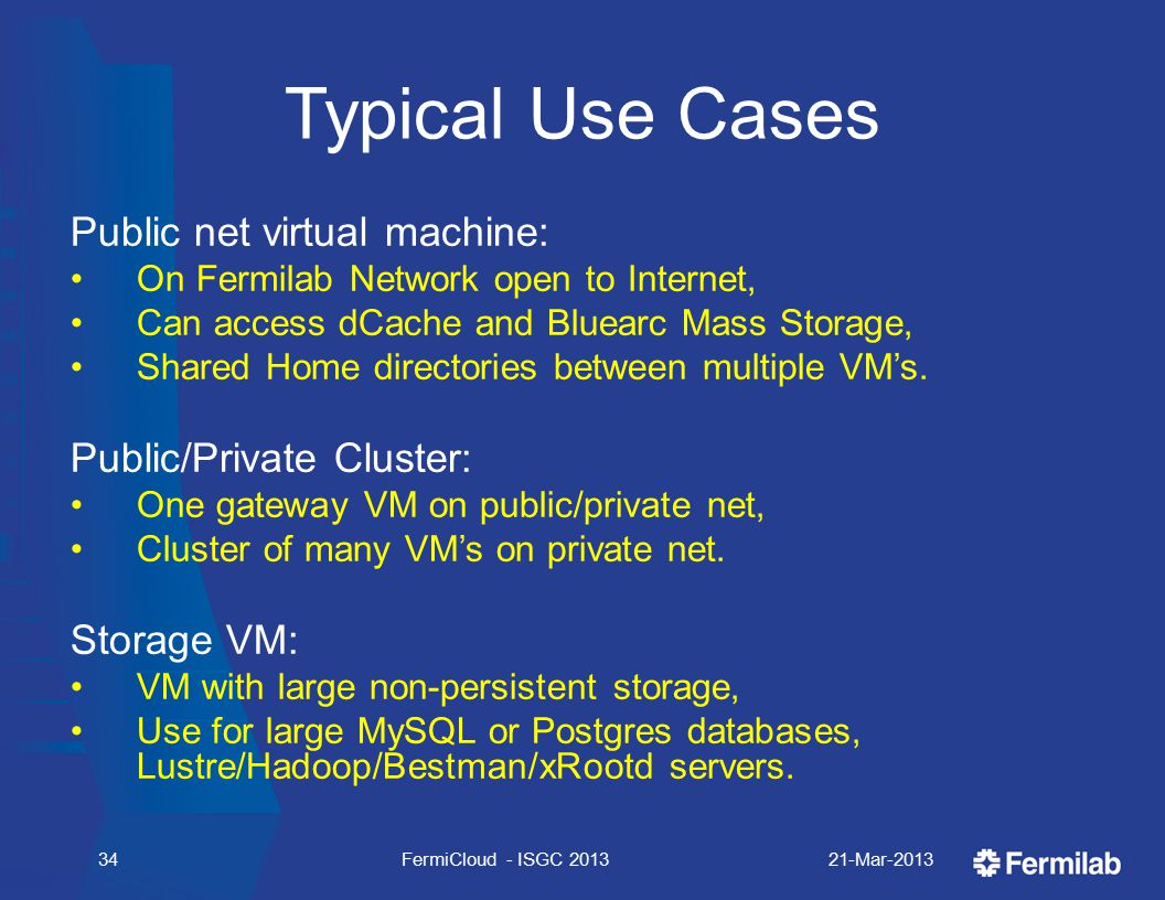 Typical Use Cases Public net virtual machine: On Fermilab Network open to Internet, Can access dCache and Bluearc Mass Storage, Shared Home directories between multiple VM's.