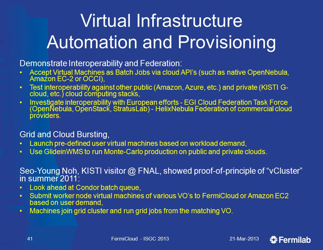 Virtual Infrastructure Automation and Provisioning Demonstrate Interoperability and Federation: Accept Virtual Machines as Batch Jobs via cloud API's (such as native OpenNebula, Amazon EC-2 or OCCI), Test interoperability against other public (Amazon, Azure, etc.) and private (KISTI G- cloud, etc.) cloud computing stacks, Investigate interoperability with European efforts - EGI Cloud Federation Task Force (OpenNebula, OpenStack, StratusLab) - HelixNebula Federation of commercial cloud providers.