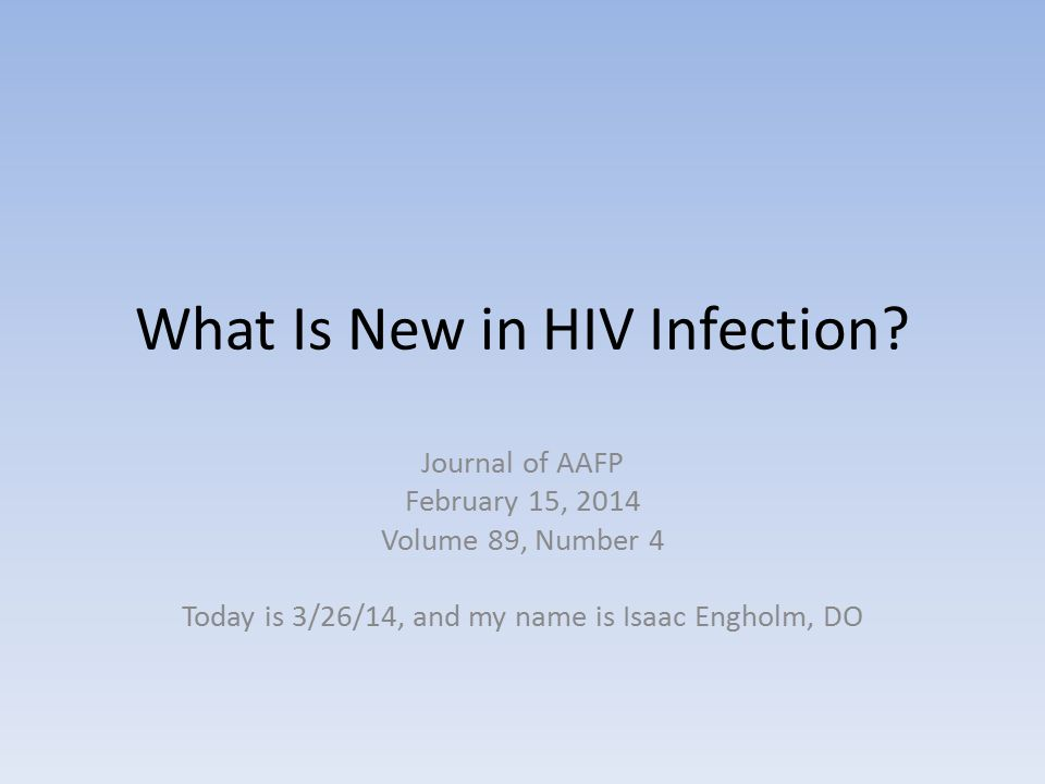 What Is New in HIV Infection? Journal of AAFP February 15, 2014 Volume 89, Number 4 Today is 3/26/14, and my name is Isaac Engholm, DO