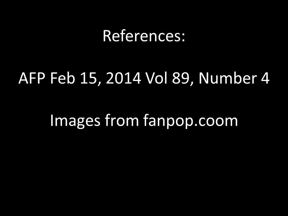 References: AFP Feb 15, 2014 Vol 89, Number 4 Images from fanpop.coom