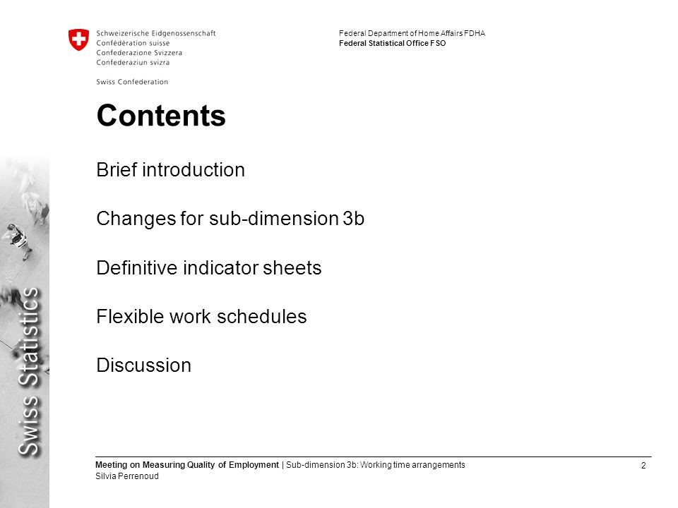 2 Meeting on Measuring Quality of Employment | Sub-dimension 3b: Working time arrangements Silvia Perrenoud Federal Department of Home Affairs FDHA Federal Statistical Office FSO Contents Brief introduction Changes for sub-dimension 3b Definitive indicator sheets Flexible work schedules Discussion