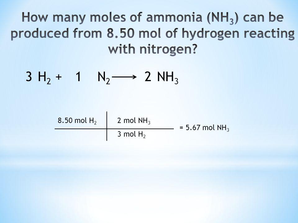 H 2 +N 2 NH 3 8.50 mol H 2 2 mol NH 3 3 mol H 2 = 5.67 mol NH 3 321