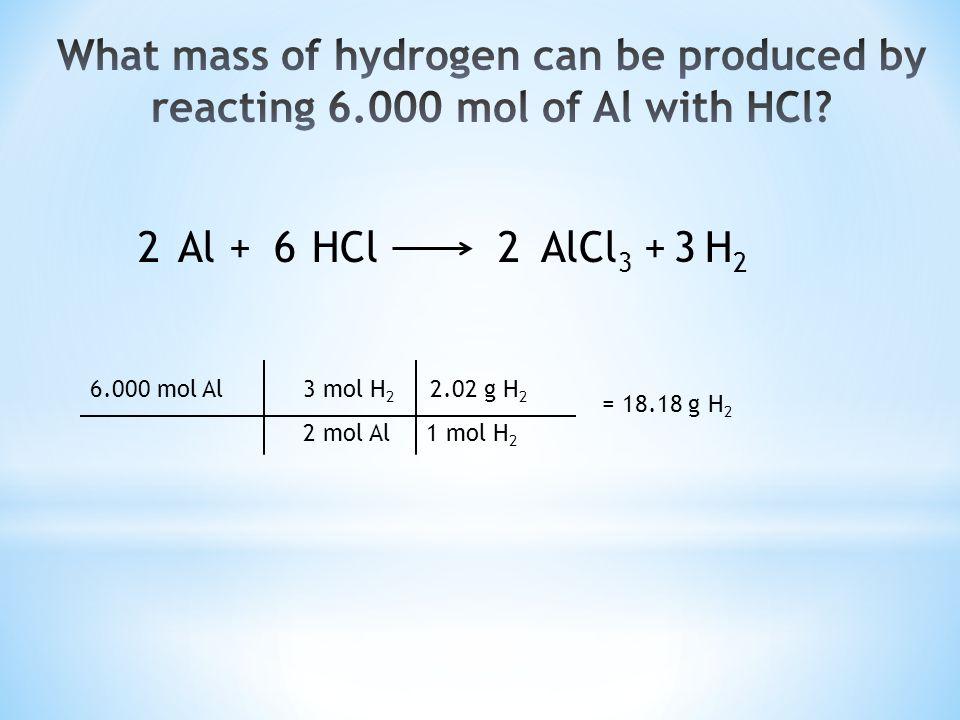 Al + HCl AlCl 3 + H 2 2326 6.000 mol Al 3 mol H 2 2.02 g H 2 2 mol Al 1 mol H 2 = 18.18 g H 2