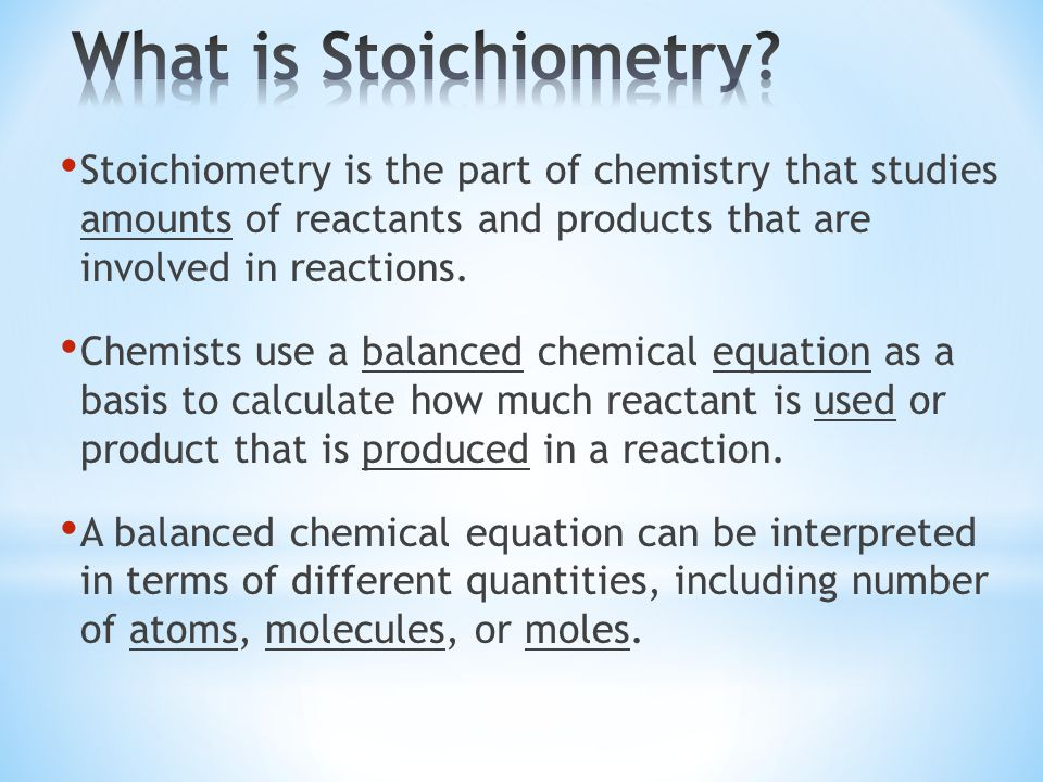 Stoichiometry is the part of chemistry that studies amounts of reactants and products that are involved in reactions.