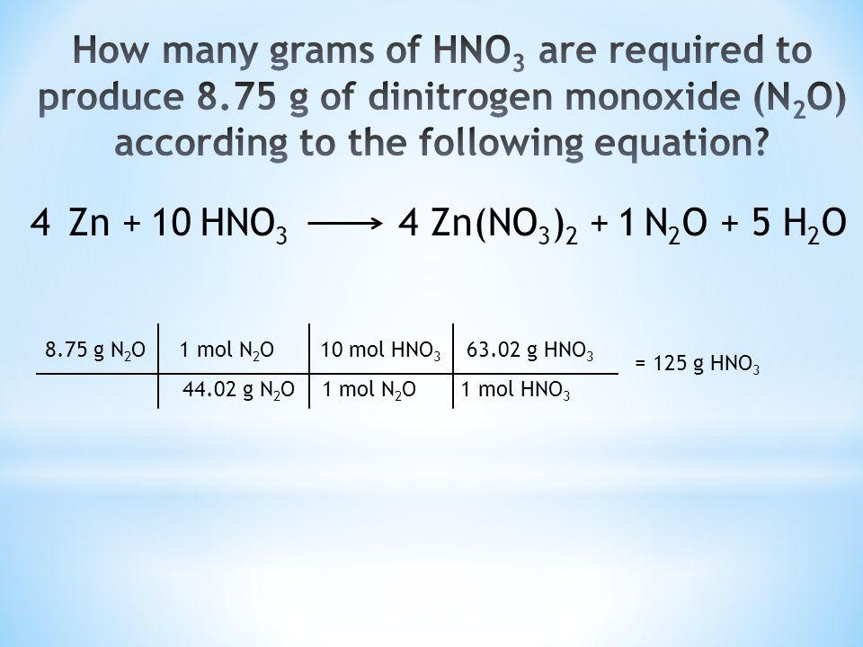Zn + HNO 3 Zn(NO 3 ) 2 + N 2 O + 5 H 2 O41410 8.75 g N 2 O 1 mol N 2 O 10 mol HNO 3 63.02 g HNO 3 44.02 g N 2 O 1 mol N 2 O 1 mol HNO 3 = 125 g HNO 3