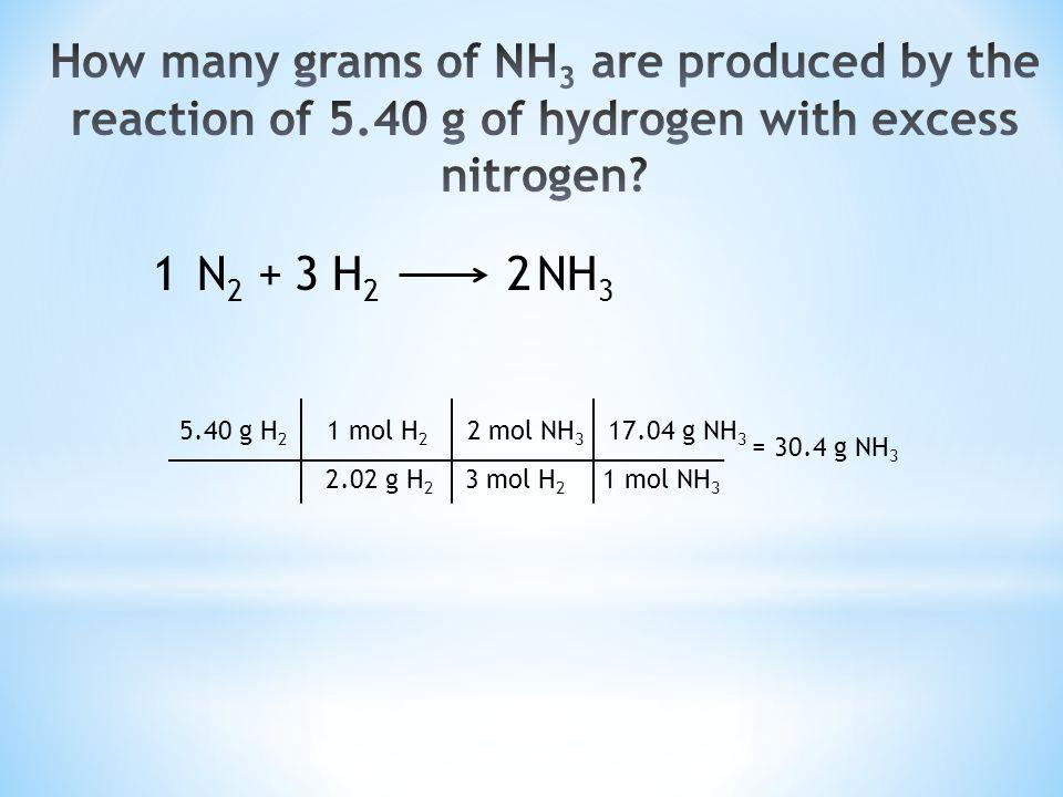N 2 + H 2 NH 3 123 5.40 g H 2 1 mol H 2 2 mol NH 3 17.04 g NH 3 2.02 g H 2 3 mol H 2 1 mol NH 3 = 30.4 g NH 3