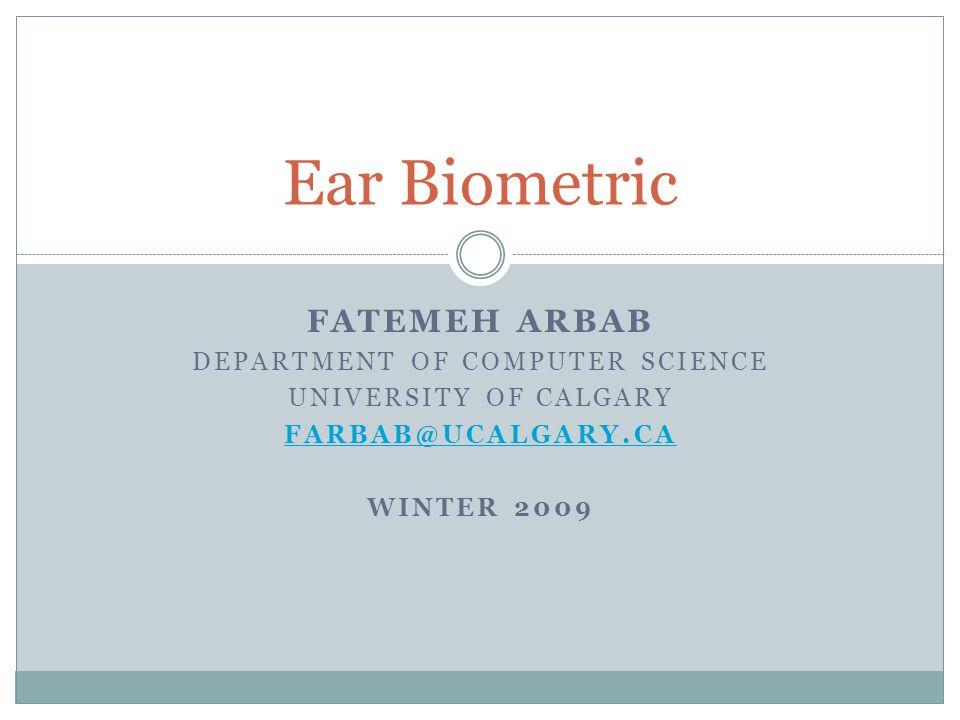FATEMEH ARBAB DEPARTMENT OF COMPUTER SCIENCE UNIVERSITY OF CALGARY FARBAB@UCALGARY.CA WINTER 2009 Ear Biometric