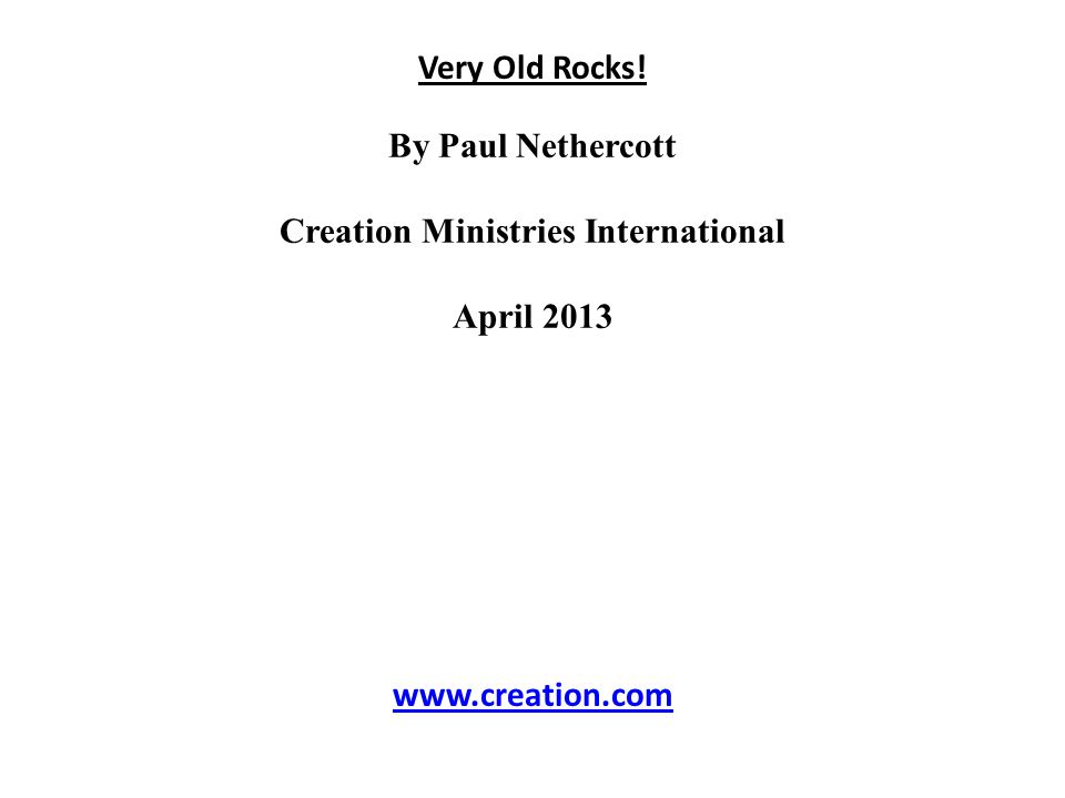 Very Old Rocks! By Paul Nethercott Creation Ministries International April 2013 www.creation.com