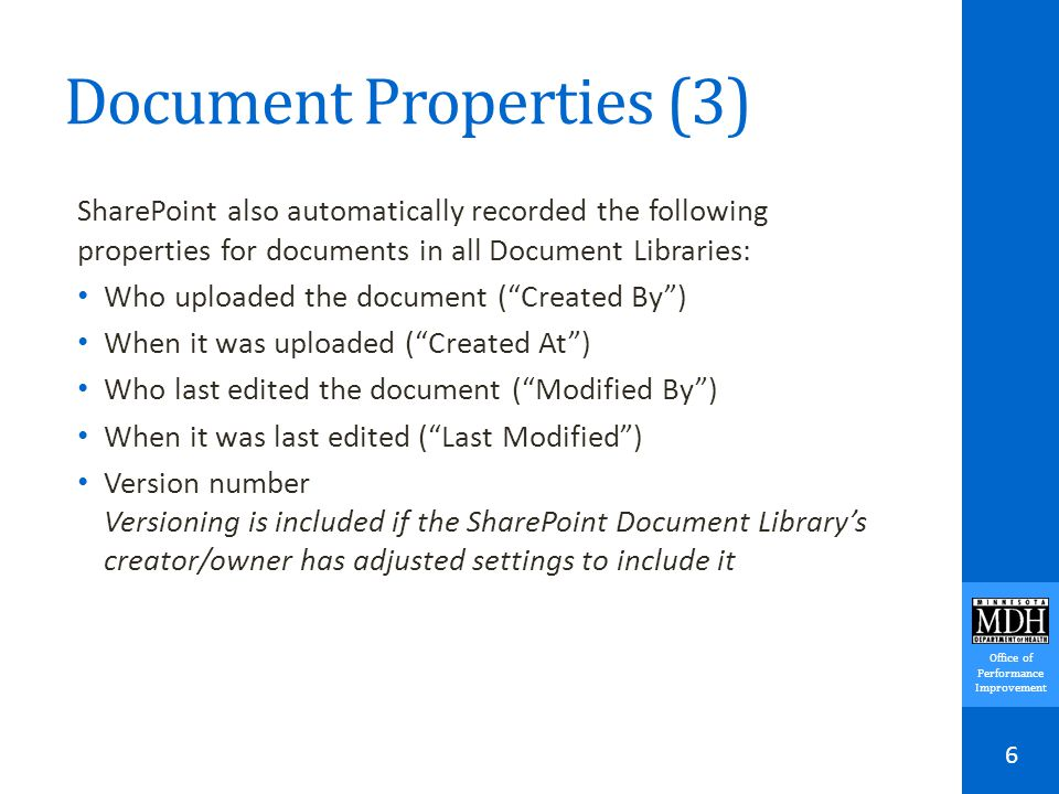 Office of Performance Improvement Document Properties (3) SharePoint also automatically recorded the following properties for documents in all Document Libraries: Who uploaded the document ( Created By ) When it was uploaded ( Created At ) Who last edited the document ( Modified By ) When it was last edited ( Last Modified ) Version number Versioning is included if the SharePoint Document Library's creator/owner has adjusted settings to include it 6