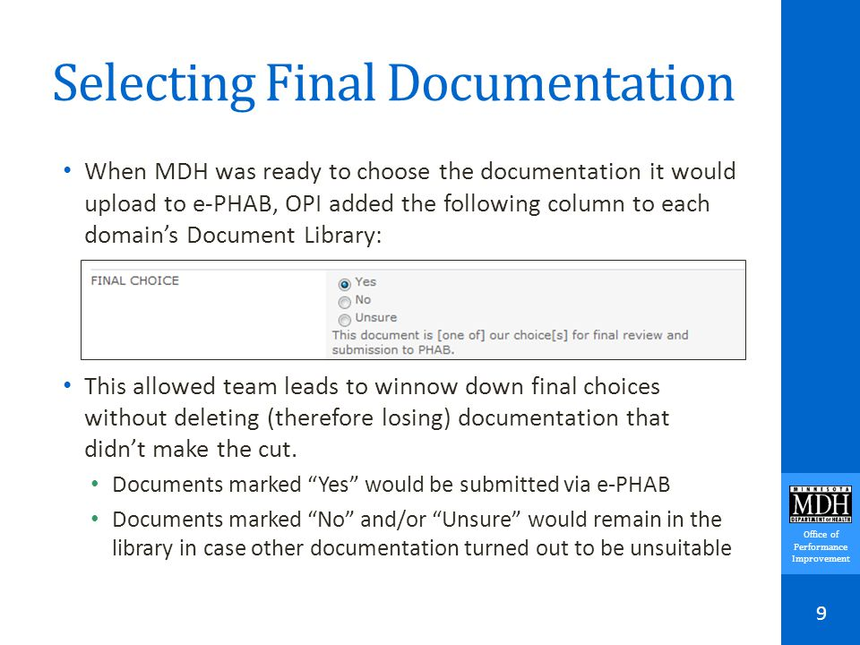 Office of Performance Improvement Selecting Final Documentation When MDH was ready to choose the documentation it would upload to e-PHAB, OPI added the following column to each domain's Document Library: This allowed team leads to winnow down final choices without deleting (therefore losing) documentation that didn't make the cut.