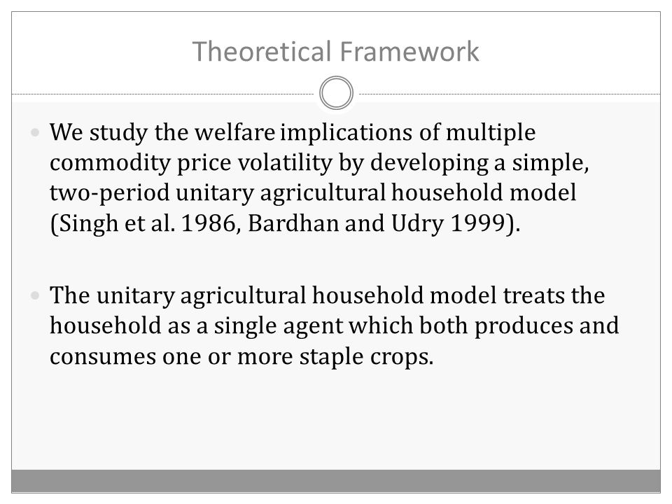 Theoretical Framework We study the welfare implications of multiple commodity price volatility by developing a simple, two-period unitary agricultural household model (Singh et al.