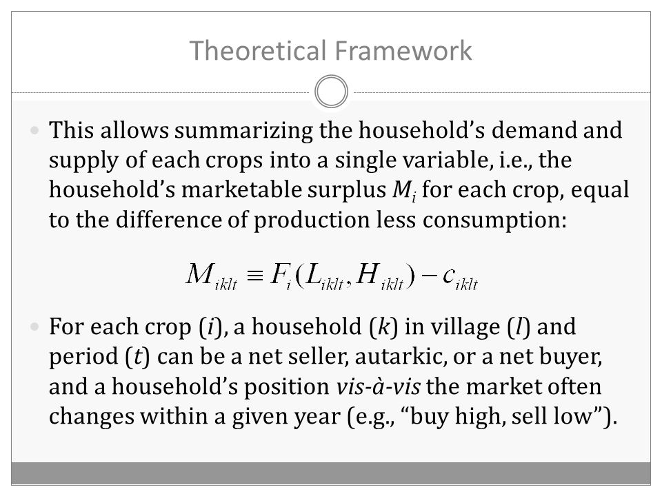 Theoretical Framework This allows summarizing the household's demand and supply of each crops into a single variable, i.e., the household's marketable surplus M i for each crop, equal to the difference of production less consumption: For each crop (i), a household (k) in village (l) and period (t) can be a net seller, autarkic, or a net buyer, and a household's position vis-à-vis the market often changes within a given year (e.g., buy high, sell low ).