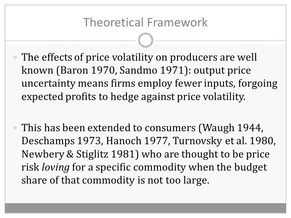 Theoretical Framework The effects of price volatility on producers are well known (Baron 1970, Sandmo 1971): output price uncertainty means firms employ fewer inputs, forgoing expected profits to hedge against price volatility.