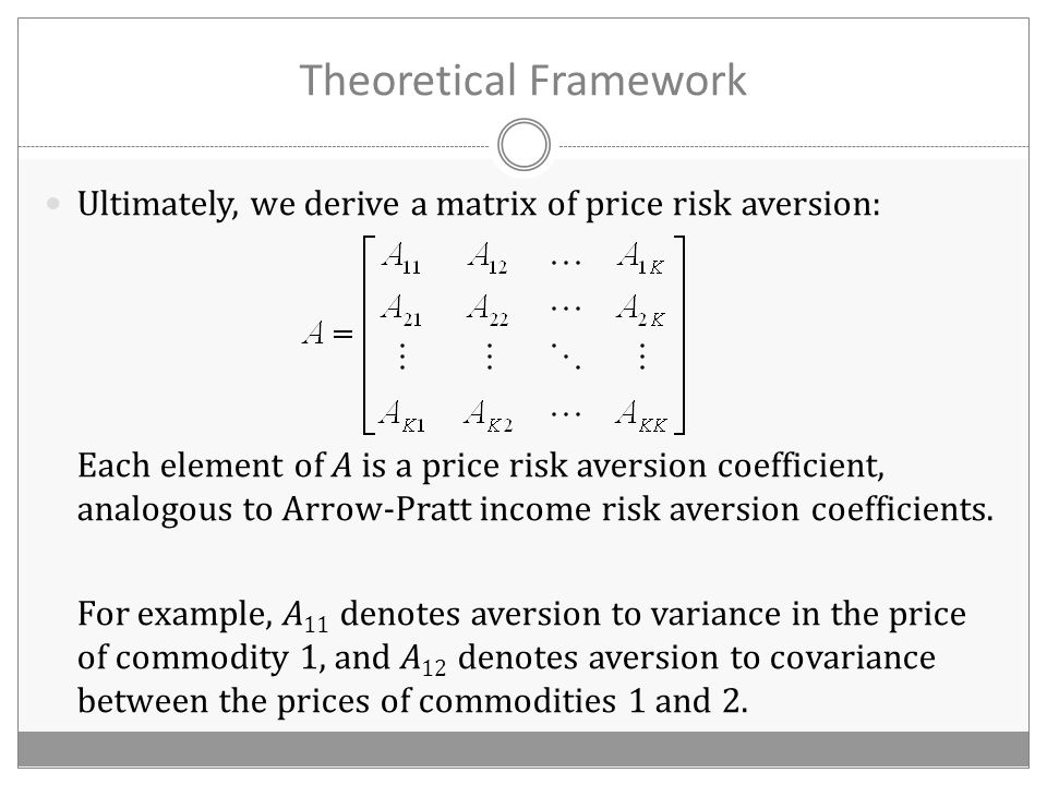 Theoretical Framework Ultimately, we derive a matrix of price risk aversion: Each element of A is a price risk aversion coefficient, analogous to Arrow-Pratt income risk aversion coefficients.