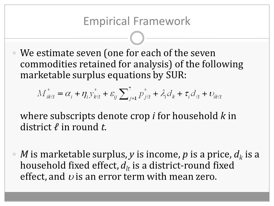 Empirical Framework We estimate seven (one for each of the seven commodities retained for analysis) of the following marketable surplus equations by SUR: where subscripts denote crop i for household k in district ℓ in round t.