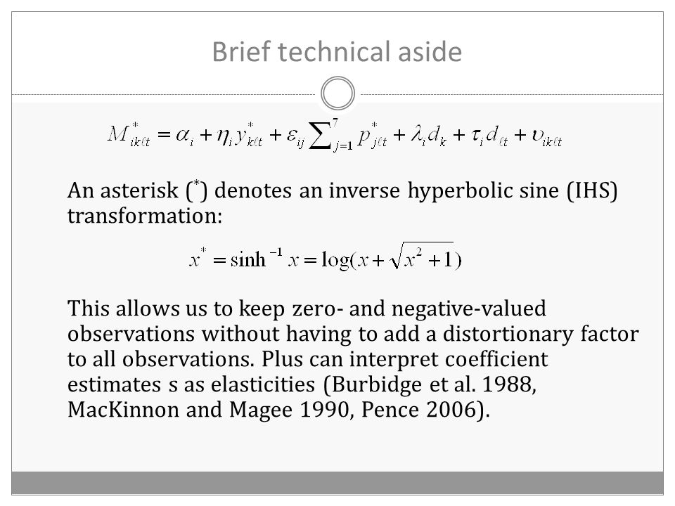 Brief technical aside An asterisk ( * ) denotes an inverse hyperbolic sine (IHS) transformation: This allows us to keep zero- and negative-valued observations without having to add a distortionary factor to all observations.