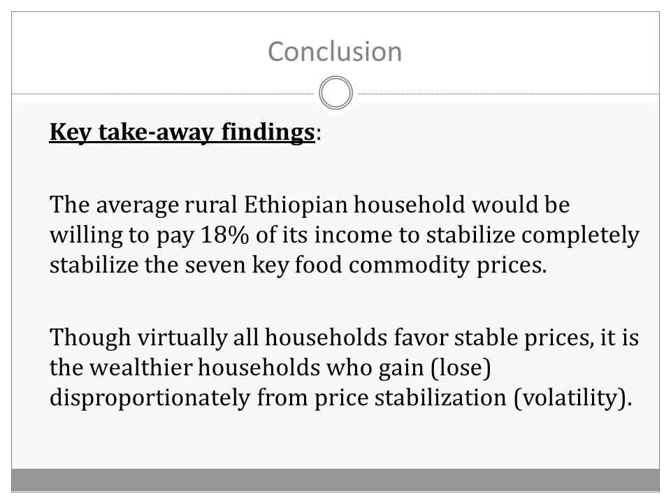 Conclusion Key take-away findings: The average rural Ethiopian household would be willing to pay 18% of its income to stabilize completely stabilize the seven key food commodity prices.