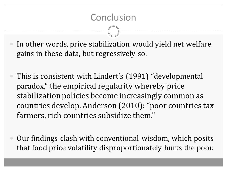 Conclusion In other words, price stabilization would yield net welfare gains in these data, but regressively so.
