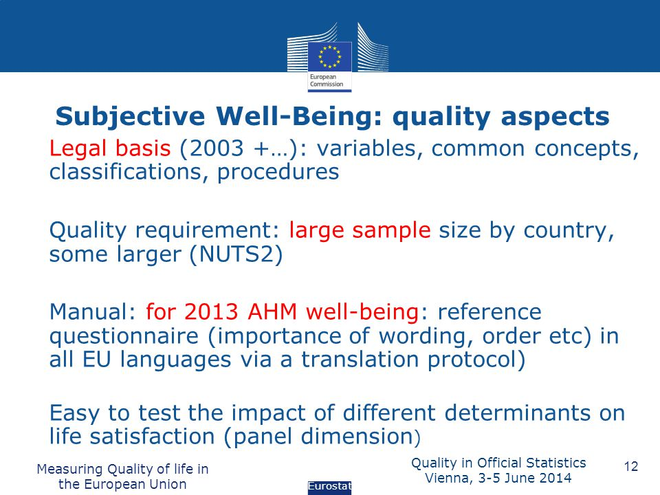 Subjective Well-Being: quality aspects Measuring Quality of life in the European Union 12 Legal basis (2003 +…): variables, common concepts, classifications, procedures Quality requirement: large sample size by country, some larger (NUTS2) Manual: for 2013 AHM well-being: reference questionnaire (importance of wording, order etc) in all EU languages via a translation protocol) Easy to test the impact of different determinants on life satisfaction (panel dimension ) Eurostat Quality in Official Statistics Vienna, 3-5 June 2014