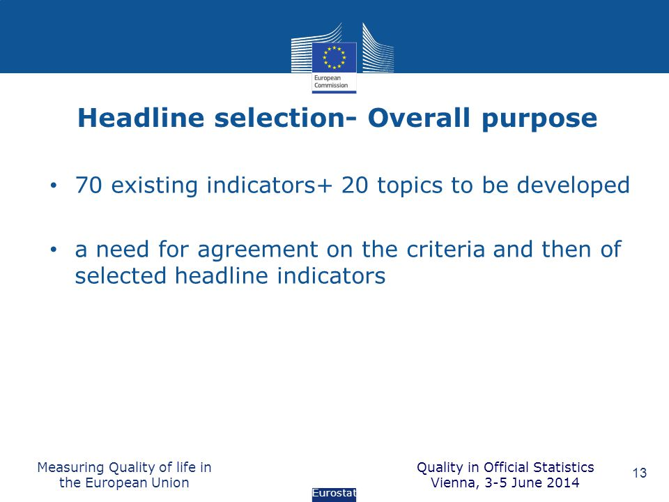 Headline selection- Overall purpose Measuring Quality of life in the European Union 13 70 existing indicators+ 20 topics to be developed a need for ag