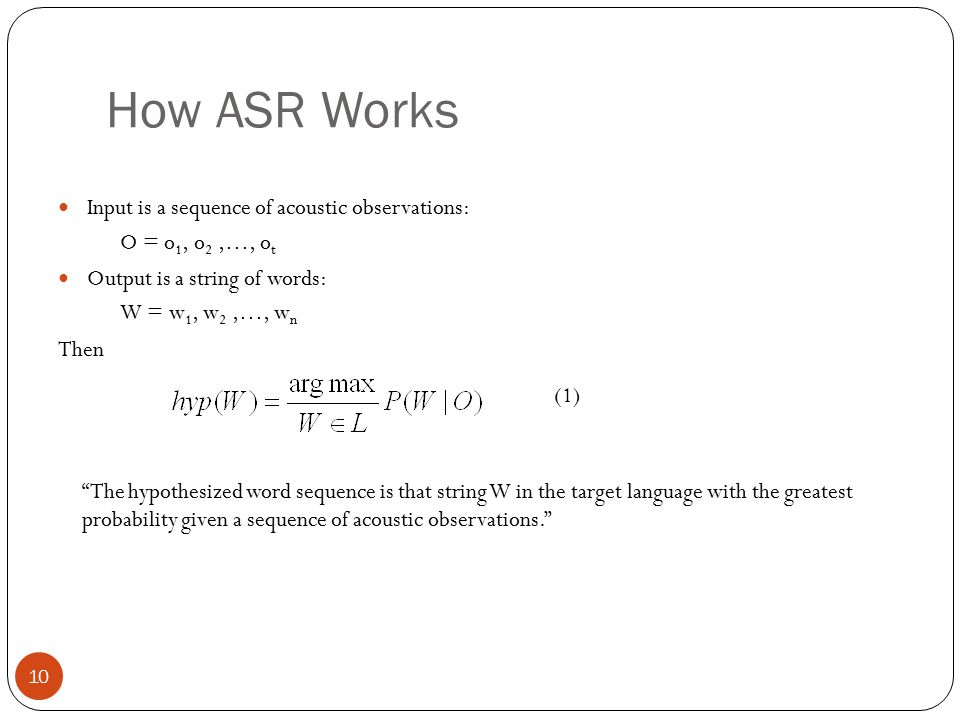 "How ASR Works 10 Input is a sequence of acoustic observations: O = o 1, o 2,…, o t Output is a string of words: W = w 1, w 2,…, w n Then ""The hypothes"