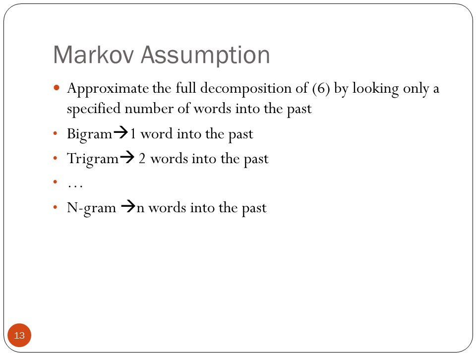 Markov Assumption 13 Approximate the full decomposition of (6) by looking only a specified number of words into the past Bigram  1 word into the past