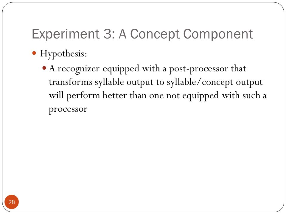 Experiment 3: A Concept Component 28 Hypothesis: A recognizer equipped with a post-processor that transforms syllable output to syllable/concept outpu