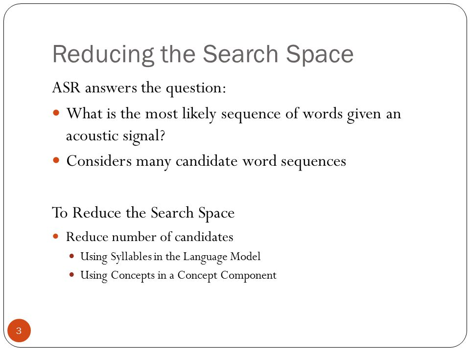 Reducing the Search Space 3 ASR answers the question: What is the most likely sequence of words given an acoustic signal? Considers many candidate wor