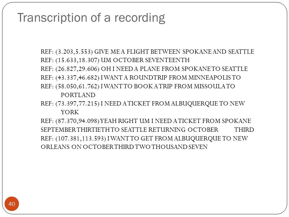 Transcription of a recording 40 REF: (3.203,5.553) GIVE ME A FLIGHT BETWEEN SPOKANE AND SEATTLE REF: (15.633,18.307) UM OCTOBER SEVENTEENTH REF: (26.8