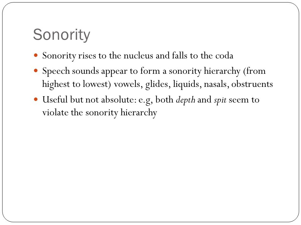 Sonority rises to the nucleus and falls to the coda Speech sounds appear to form a sonority hierarchy (from highest to lowest) vowels, glides, liquids