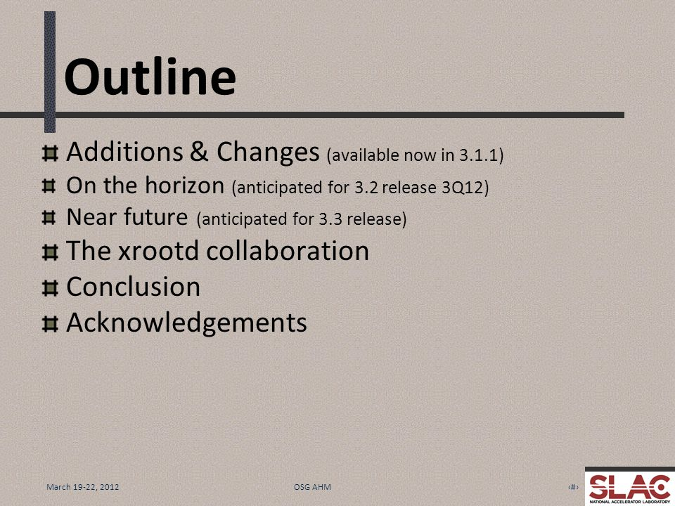 March 19-22, 20122OSG AHM Outline Additions & Changes (available now in 3.1.1) On the horizon (anticipated for 3.2 release 3Q12) Near future (anticipated for 3.3 release) The xrootd collaboration Conclusion Acknowledgements