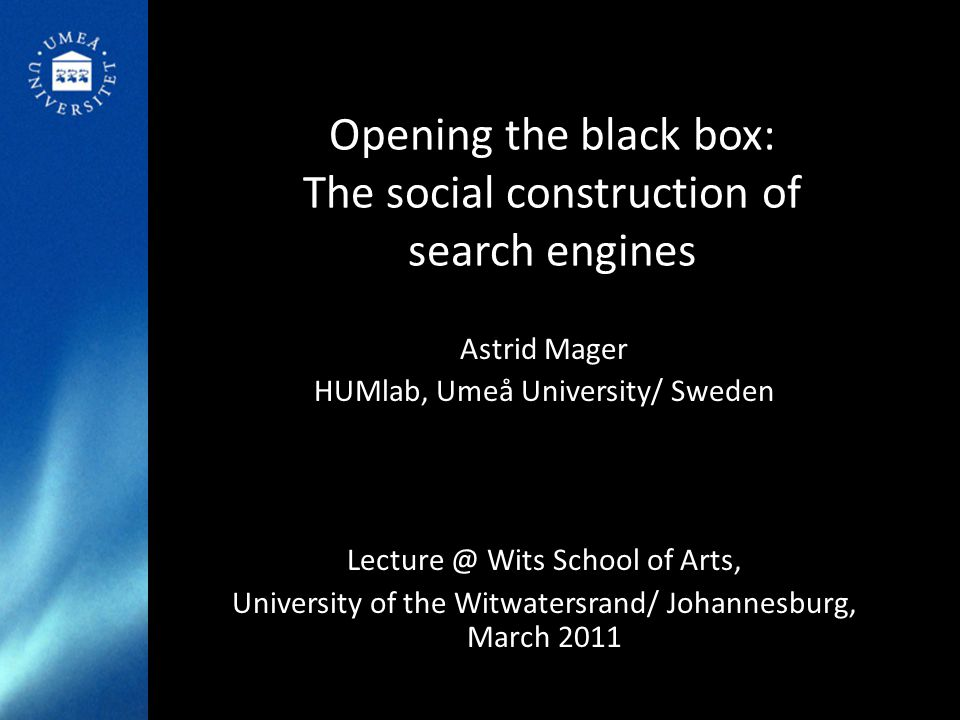 Opening the black box: The social construction of search engines Astrid Mager HUMlab, Umeå University/ Sweden Lecture @ Wits School of Arts, University of the Witwatersrand/ Johannesburg, March 2011