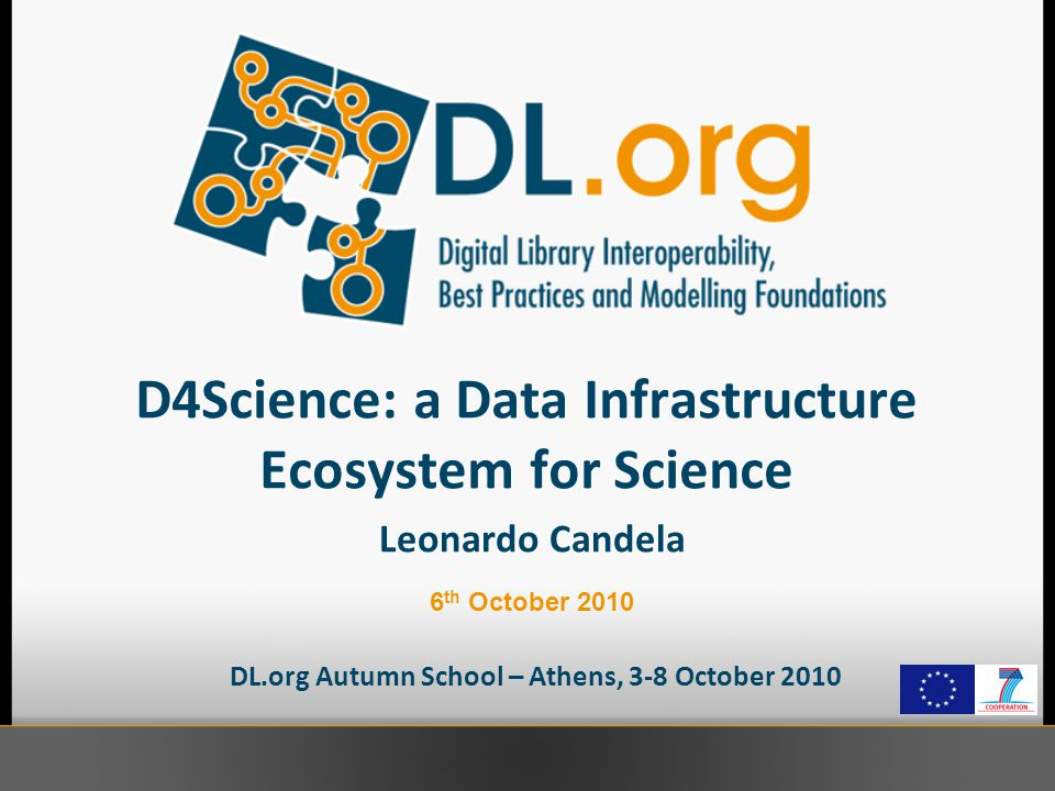 D4Science: a Data Infrastructure Ecosystem for Science DL.org Autumn School – Athens, 3-8 October 2010 Leonardo Candela 6 th October 2010