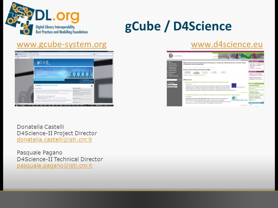 gCube / D4Science www.gcube-system.orgwww.d4science.eu Donatella Castelli D4Science-II Project Director donatella.castelli@isti.cnr.it Pasquale Pagano D4Science-II Technical Director pasquale.pagano@isti.cnr.it