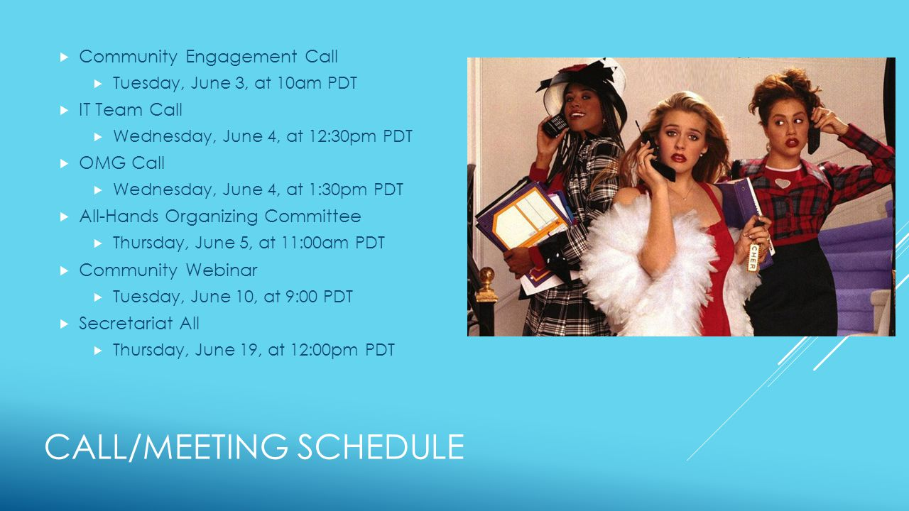 CALL/MEETING SCHEDULE  Community Engagement Call  Tuesday, June 3, at 10am PDT  IT Team Call  Wednesday, June 4, at 12:30pm PDT  OMG Call  Wednesday, June 4, at 1:30pm PDT  All-Hands Organizing Committee  Thursday, June 5, at 11:00am PDT  Community Webinar  Tuesday, June 10, at 9:00 PDT  Secretariat All  Thursday, June 19, at 12:00pm PDT