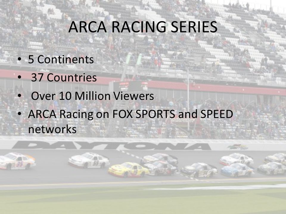 ARCA RACING SERIES 5 Continents 37 Countries Over 10 Million Viewers ARCA Racing on FOX SPORTS and SPEED networks