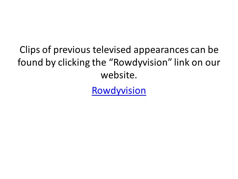"Clips of previous televised appearances can be found by clicking the ""Rowdyvision"" link on our website. Rowdyvision"