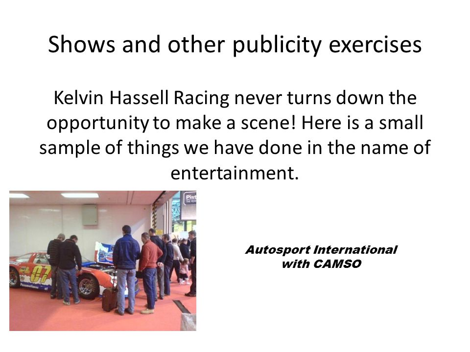 Shows and other publicity exercises Kelvin Hassell Racing never turns down the opportunity to make a scene! Here is a small sample of things we have d