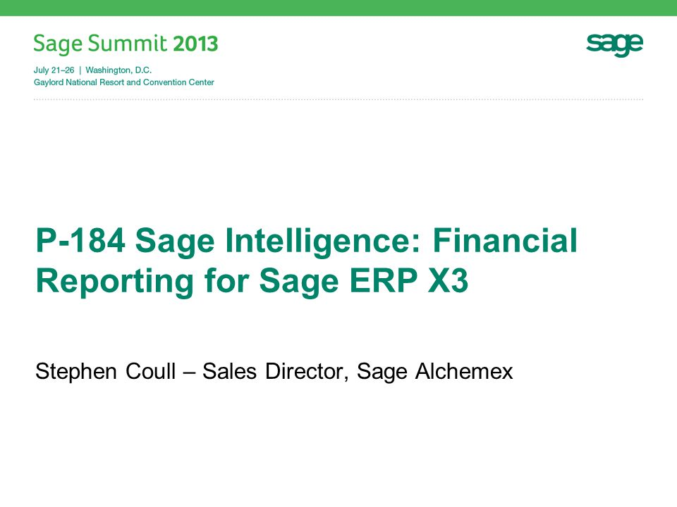 P-184 Sage Intelligence: Financial Reporting for Sage ERP X3 Stephen Coull – Sales Director, Sage Alchemex