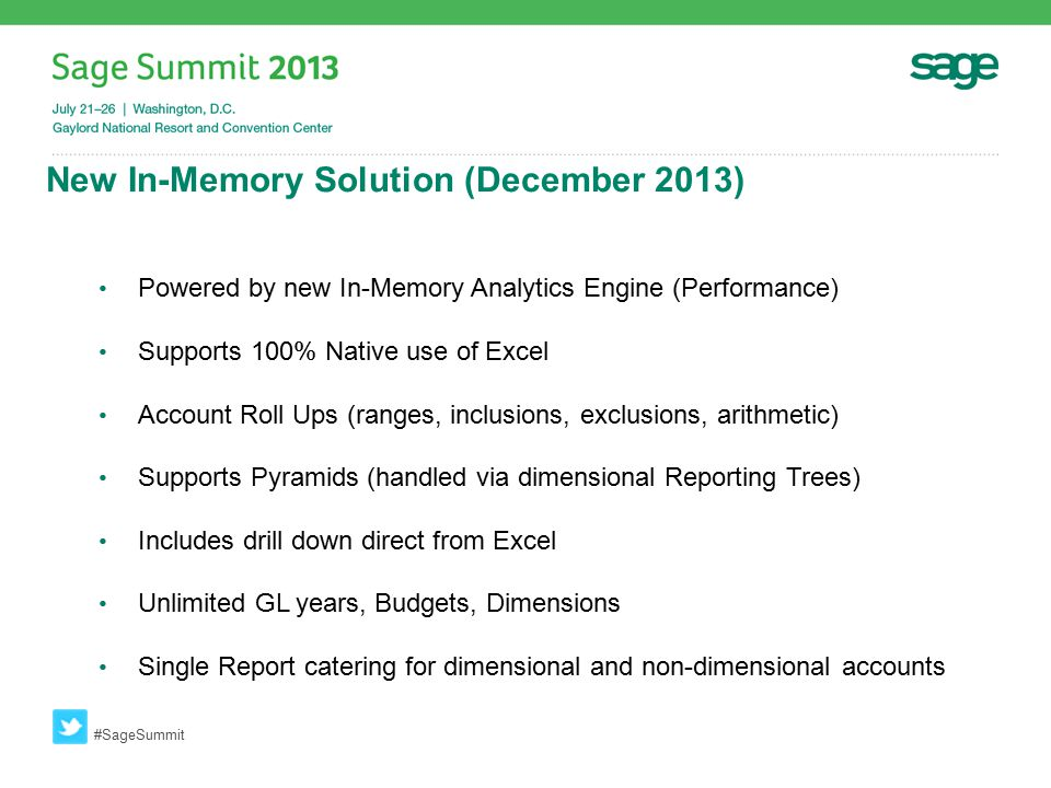 New In-Memory Solution (December 2013) #SageSummit Powered by new In-Memory Analytics Engine (Performance) Supports 100% Native use of Excel Account Roll Ups (ranges, inclusions, exclusions, arithmetic) Supports Pyramids (handled via dimensional Reporting Trees) Includes drill down direct from Excel Unlimited GL years, Budgets, Dimensions Single Report catering for dimensional and non-dimensional accounts