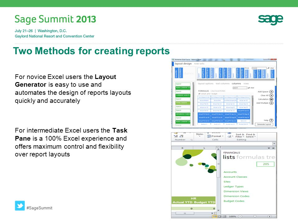 Two Methods for creating reports #SageSummit For novice Excel users the Layout Generator is easy to use and automates the design of reports layouts quickly and accurately For intermediate Excel users the Task Pane is a 100% Excel experience and offers maximum control and flexibility over report layouts