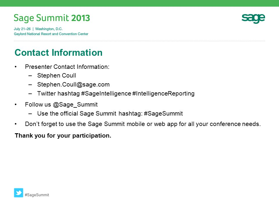Contact Information Presenter Contact Information: –Stephen Coull –Stephen.Coull@sage.com –Twitter hashtag #SageIntelligence #IntelligenceReporting Follow us @Sage_Summit –Use the official Sage Summit hashtag: #SageSummit Don't forget to use the Sage Summit mobile or web app for all your conference needs.