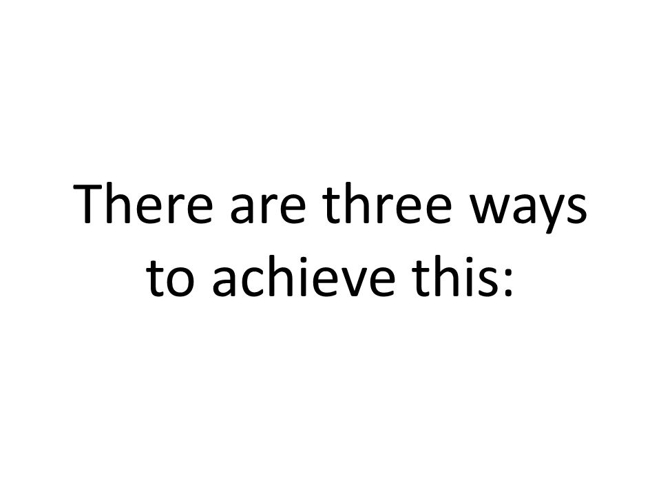 There are three ways to achieve this: