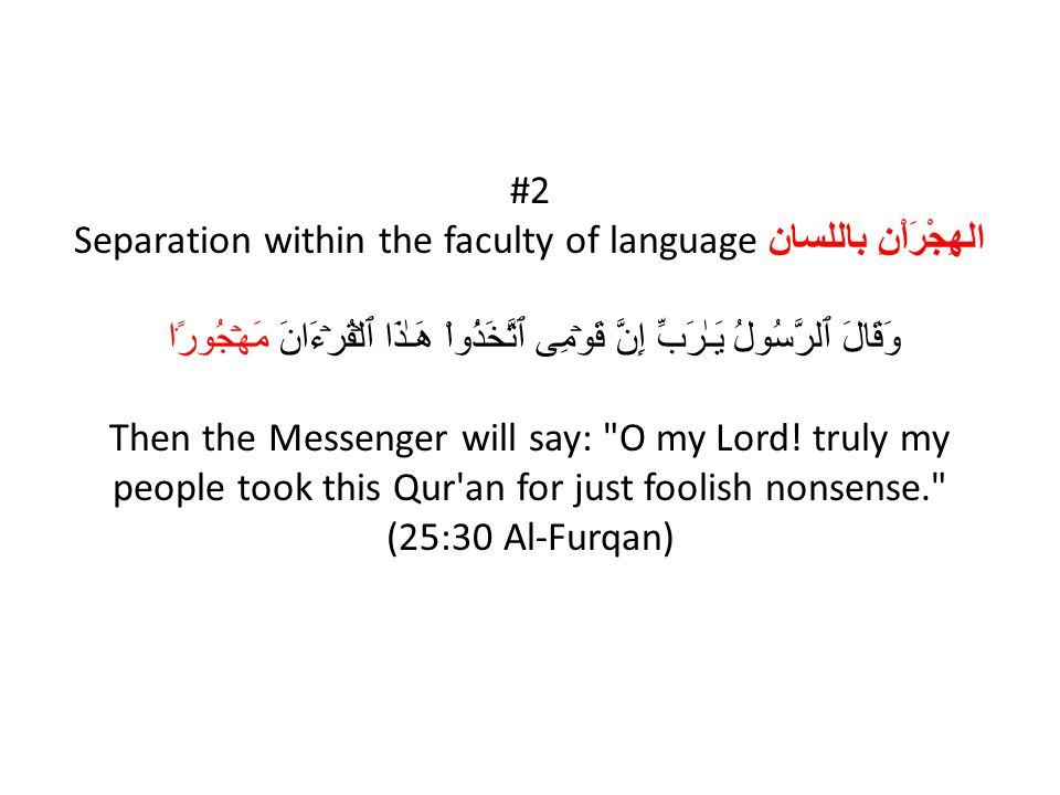 #2 Separation within the faculty of language الهِجْرَاْنِ باللسان وَقَالَ ٱلرَّسُولُ يَـٰرَبِّ إِنَّ قَوۡمِى ٱتَّخَذُواْ هَـٰذَا ٱلۡقُرۡءَانَ مَهۡجُورً۬ا Then the Messenger will say: O my Lord.